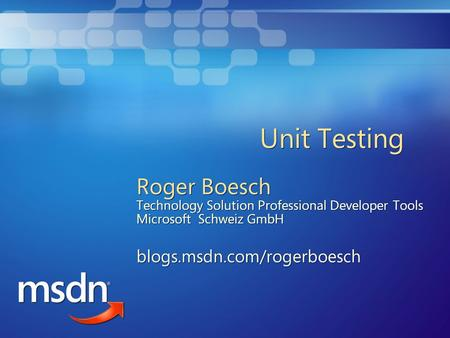 Unit Testing Roger Boesch Technology Solution Professional Developer Tools Microsoft Schweiz GmbH blogs.msdn.com/rogerboesch Roger Boesch Technology Solution.