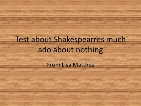 Test about Shakespearres much ado about nothing From Lisa Matthes.
