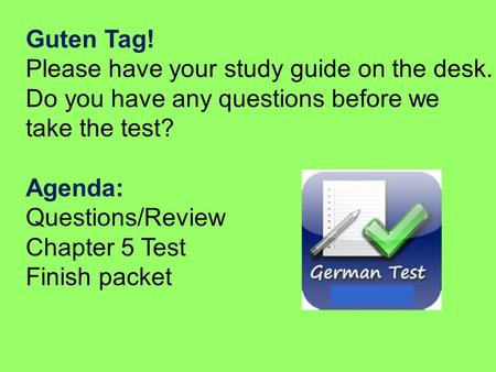Guten Tag! Please have your study guide on the desk. Do you have any questions before we take the test? Agenda: Questions/Review Chapter 5 Test Finish.