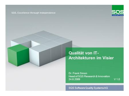 SQS Software Quality Systems AG Qualität von IT- Architekturen im Visier Dr. Frank Simon Head of SQS Research & Innovation 24.6.2009V 1.0.