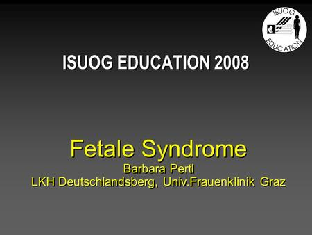 Fetale Syndrome Barbara Pertl LKH Deutschlandsberg, Univ.Frauenklinik Graz ISUOG EDUCATION 2008.