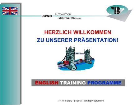Fit for Future - English Training Programme HERZLICH WILLKOMMEN ZU UNSERER PRÄSENTATION! ENGLISH TRAINING PROGRAMME.