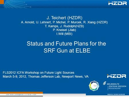 Mitglied der Helmholtz-Gemeinschaft Jochen Teichert  HZDR Status and Future Plans for the SRF Gun at ELBE FLS2012 ICFA Workshop.