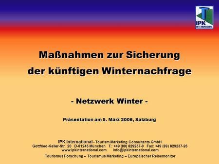 Maßnahmen zur Sicherung der künftigen Winternachfrage - Netzwerk Winter - Präsentation am 5. März 2006, Salzburg IPK International - Tourism Marketing.