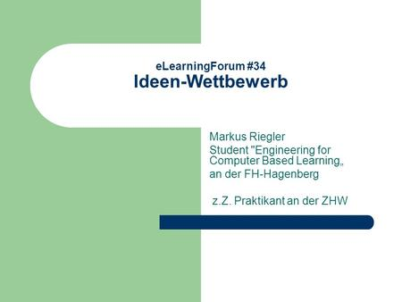 ELearningForum #34 Ideen-Wettbewerb Markus Riegler Student Engineering for Computer Based Learning an der FH-Hagenberg z.Z. Praktikant an der ZHW.