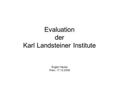 Evaluation der Karl Landsteiner Institute Eugen Hauke Wien, 17.12.2008.