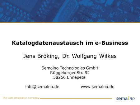 The Data Integration Company Katalogdatenaustausch im e-Business Jens Bröking, Dr. Wolfgang Wilkes Semaino Technologies GmbH Rüggeberger Str. 92 58256.