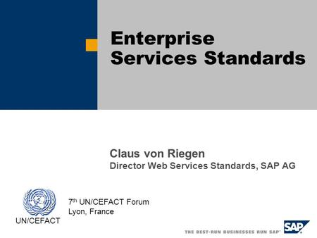Claus von Riegen Director Web Services Standards, SAP AG Enterprise Services Standards UN/CEFACT 7 th UN/CEFACT Forum Lyon, France.