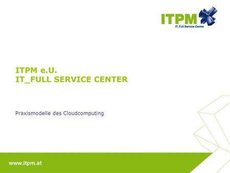 ITPM e.U. IT_FULL SERVICE CENTER Praxismodelle des Cloudcomputing.