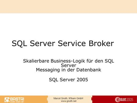 Marcel Gnoth, NTeam GmbH www.gnoth.net SQL Server Service Broker Skalierbare Business-Logik für den SQL Server Messaging in der Datenbank SQL Server 2005.