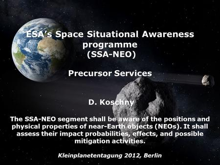 The SSA-NEO Segment, Mar 2012, D. Koschny, G. Drolshagen - Page 1 ESAs Space Situational Awareness programme (SSA-NEO) Precursor Services D. Koschny The.