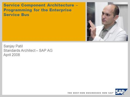 Service Component Architecture – Programming for the Enterprise Service Bus Sanjay Patil Standards Architect – SAP AG April 2008.