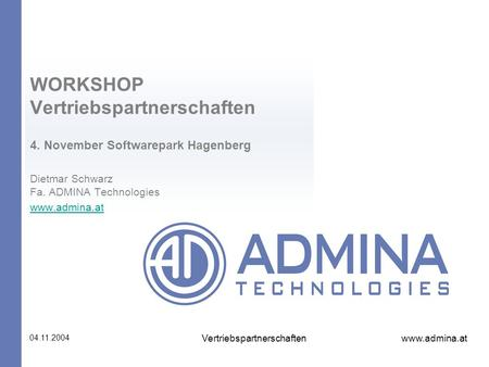 Www.admina.at 04.11.2004 Vertriebspartnerschaften WORKSHOP Vertriebspartnerschaften 4. November Softwarepark Hagenberg Dietmar Schwarz Fa. ADMINA Technologies.