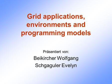Grid applications, environments and programming models Präsentiert von: Beikircher Wolfgang Schgaguler Evelyn.