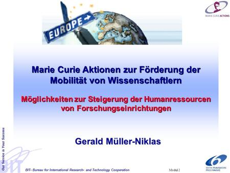 BIT- Bureau for International Research- and Technology Cooperation Our Service is Your Success Modul 2 Marie Curie Aktionen zur Förderung der Mobilität.
