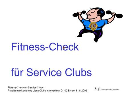 Sigl Innovation & Consulting Fitness-Check für Service Clubs Präsidentenkonferenz Lions Clubs International D 102 E vom 31.8.2002 Fitness-Check für Service.