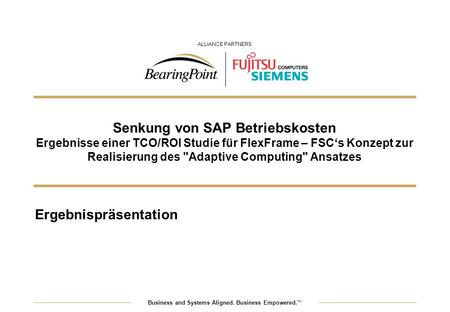 Business and Systems Aligned. Business Empowered. TM ALLIANCE PARTNERS Senkung von SAP Betriebskosten Ergebnisse einer TCO/ROI Studie für FlexFrame – FSCs.