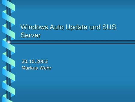 Windows Auto Update und SUS Server 20.10.2003 Markus Wehr.