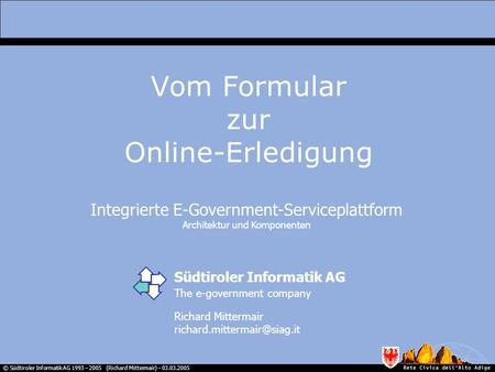 © Südtiroler Informatik AG 1993 – 2005 (Richard Mittermair) – 03.03.2005 Integrierte E-Government-Serviceplattform Architektur und Komponenten Vom Formular.