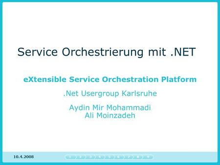 Service Orchestrierung mit.NET eXtensible Service Orchestration Platform.Net Usergroup Karlsruhe Aydin Mir Mohammadi Ali Moinzadeh 547632189 10.4.2008.
