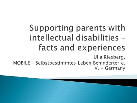 Supporting parents with intellectual disabilities – facts and experiences Ulla Riesberg, MOBILE – Selbstbestimmtes Leben Behinderter e. V. - Germany.
