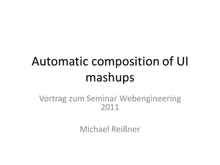 Automatic composition of UI mashups Vortrag zum Seminar Webengineering 2011 Michael Reißner.