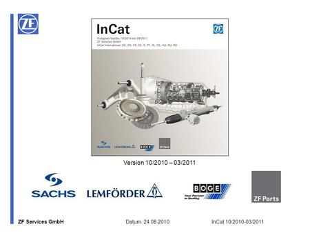 ZF Services GmbH Datum: 24.08.2010 InCat 10/2010-03/2011 Version 10/2010 – 03/2011.