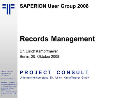 1 Saperion User Group Keynote Records Management Dr. Ulrich Kampffmeyer PROJECT CONSULT Unternehmensberatung Dr. Ulrich Kampffmeyer GmbH Breitenfelder.