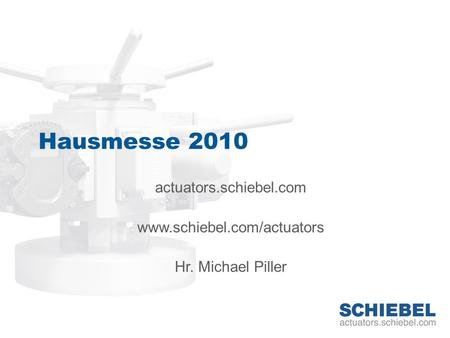 Hausmesse 2010 actuators.schiebel.com www.schiebel.com/actuators Hr. Michael Piller.