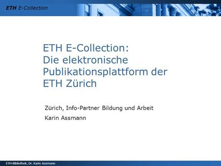 ETH E-Collection ETH-Bibliothek, Dr. Karin Assmann ETH E-Collection: Die elektronische Publikationsplattform der ETH Zürich Zürich, Info-Partner Bildung.