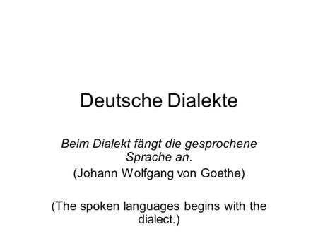 Deutsche Dialekte Beim Dialekt fängt die gesprochene Sprache an. (Johann Wolfgang von Goethe) (The spoken languages begins with the dialect.)