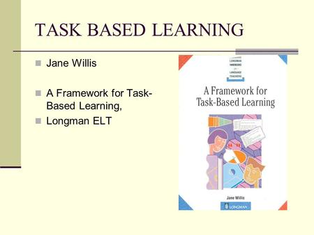 TASK BASED LEARNING Jane Willis A Framework for Task- Based Learning, Longman ELT.