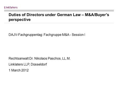 Duties of Directors under German Law – M&A/Buyers perspective DAJV-Fachgruppentag: Fachgruppe M&A - Session I Rechtsanwalt Dr. Nikolaos Paschos, LL.M.
