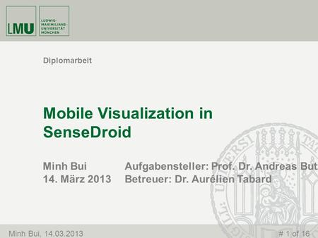 Minh Bui 14. März 2013 Mobile Visualization in SenseDroid Diplomarbeit Minh Bui, 14.03.2013# 1 of 16 Aufgabensteller: Prof. Dr. Andreas Butz Betreuer: