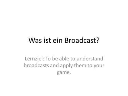 Was ist ein Broadcast? Lernziel: To be able to understand broadcasts and apply them to your game.