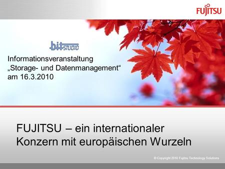 FUJITSU – ein internationaler Konzern mit europäischen Wurzeln © Copyright 2010 Fujitsu Technology Solutions Informationsveranstaltung Storage- und Datenmanagement.