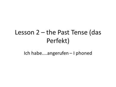 Lesson 2 – the Past Tense (das Perfekt) Ich habe....angerufen – I phoned.