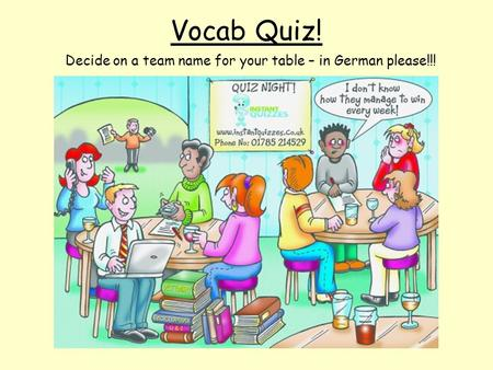 Vocab Quiz! Decide on a team name for your table – in German please!!!