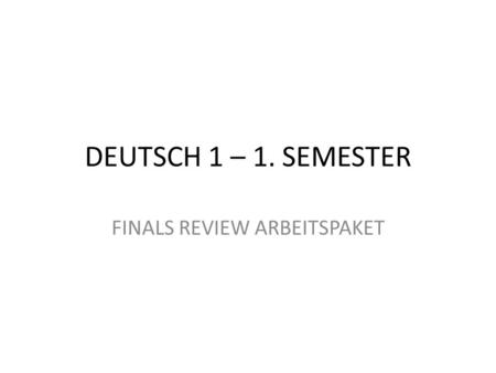 DEUTSCH 1 – 1. SEMESTER FINALS REVIEW ARBEITSPAKET.
