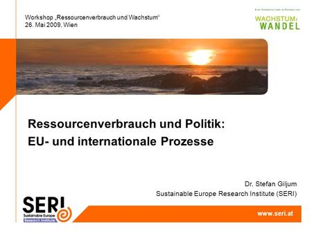 Workshop Ressourcenverbrauch und Wachstum 26. Mai 2009, Wien Ressourcenverbrauch und Politik: EU- und internationale Prozesse Dr. Stefan Giljum Sustainable.