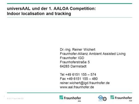 © 2011 Fraunhofer IGD 1 universAAL und der 1. AALOA Competition: Indoor localisation and tracking Dr.-Ing. Reiner Wichert Fraunhofer-Allianz Ambient Assisted.