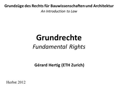 Grundrechte Fundamental Rights Grundzüge des Rechts für Bauwissenschaften und Architektur An Introduction to Law Herbst 2012 Gérard Hertig (ETH Zurich)
