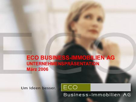 ECO Business-Immobilien AG Unternehmenspräsentation September 2005 ECO BUSINESS-IMMOBILIEN AG UNTERNEHMENSPRÄSENTATION März 2006.