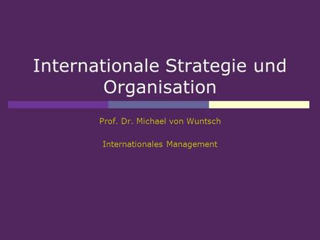 Internationale Strategie und Organisation Prof. Dr. Michael von Wuntsch Internationales Management.
