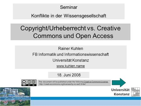 Copyright/UrhR vs Creative Commons, Open Access 18. Juni 2008 Copyright/Urheberrecht vs. Creative Commons und Open Access Rainer Kuhlen FB Informatik und.
