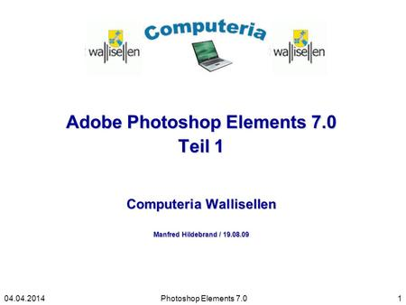 Adobe Photoshop Elements 7.0 Teil 1 Computeria Wallisellen Manfred Hildebrand / 19.08.09 Photoshop Elements 7.0104.04.2014.
