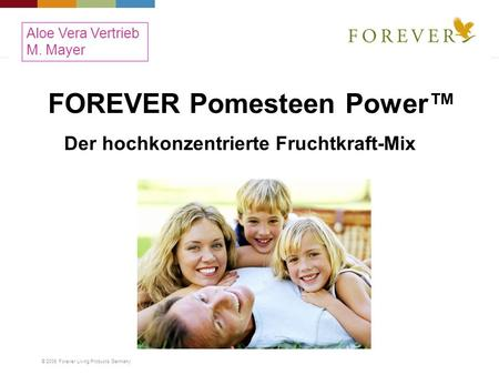 © 2008 Forever Living Products Germany FOREVER Pomesteen Power Der hochkonzentrierte Fruchtkraft-Mix Aloe Vera Vertrieb M. Mayer.