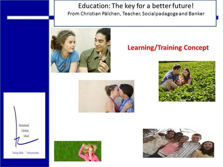 18.12.2009 Education: The key for a better future! From Christian Pälchen, Teacher, Socialpadagoge and Banker Learning/Training Concept.