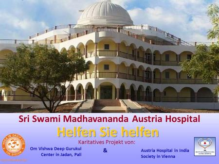 Sri Swami Madhavananda Austria Hospital Om Vishwa Deep Gurukul Center in Jadan, Pali Austria Hospital in India Society in Vienna Karitatives Projekt von: