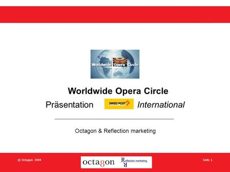 © Octagon 2004Seite 1 Worldwide Opera Circle Präsentation International Octagon & Reflection marketing Worldwide Opera Circle.